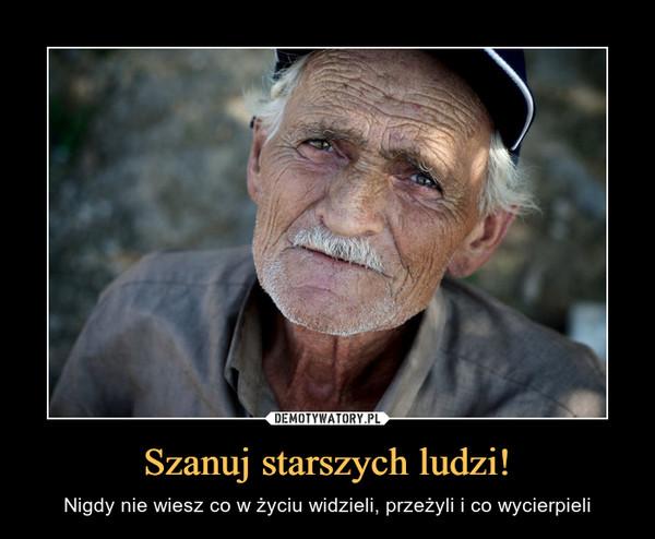 Szanuj starszych ludzi! – Nigdy nie wiesz co w życiu widzieli, przeżyli i co wycierpieli