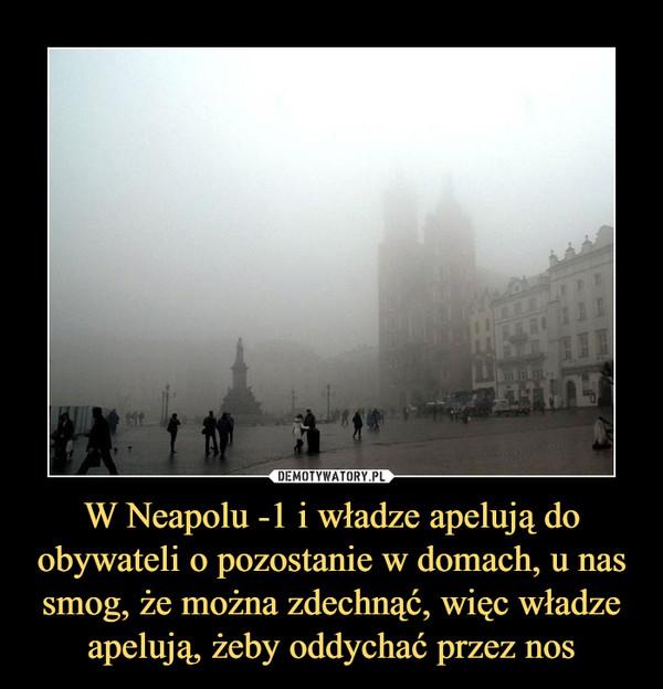 W Neapolu -1 i władze apelują do obywateli o pozostanie w domach, u nas smog, że można zdechnąć, więc władze apelują, żeby oddychać przez nos –