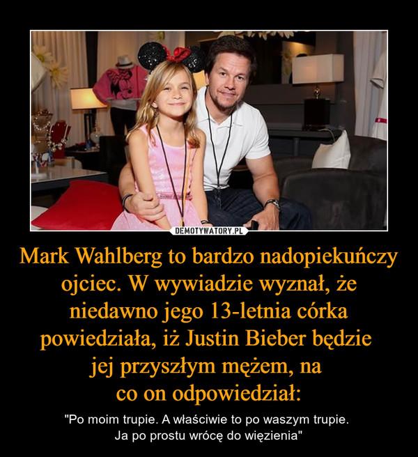 """Mark Wahlberg to bardzo nadopiekuńczy ojciec. W wywiadzie wyznał, że niedawno jego 13-letnia córka powiedziała, iż Justin Bieber będzie jej przyszłym mężem, na co on odpowiedział: – """"Po moim trupie. A właściwie to po waszym trupie. Ja po prostu wrócę do więzienia"""""""