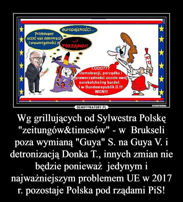"""Wg grillujących od Sylwestra Polskę """"zeitungów&timesów"""" - w  Brukseli poza wymianą """"Guya"""" S. na Guya V. i detronizacją Donka T., innych zmian nie będzie ponieważ  jedynym i najważniejszym problemem UE w 2017 r. pozostaje Polska pod –"""