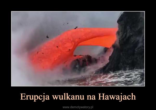 Erupcja wulkanu na Hawajach –