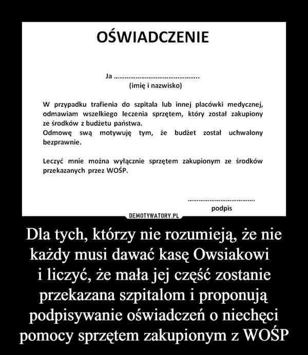Dla tych, którzy nie rozumieją, że nie każdy musi dawać kasę Owsiakowi  i liczyć, że mała jej część zostanie przekazana szpitalom i proponują podpisywanie oświadczeń o niechęci pomocy sprzętem zakupionym z WOŚP –  OŚWIADCZENIE Ja (imię i nazwisko) W przypadku trafienia do szpitala lub innej placówki medycznej, odmawiam wszelkiego leczenia sprzętem, który został zakupiony ze środków z budżetu państwa. Odmowę swa motywuję tym, że budżet został uchwalony bezprawnie. Leczyć mnie można wyłącznie zakupionym ze środków przekazanych przez WOŚPPodpis