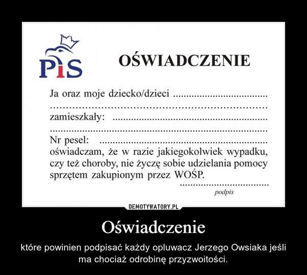 Oświadczenie – które powinien podpisać każdy opluwacz Jerzego Owsiaka jeśli ma chociaż odrobinę przyzwoitości.