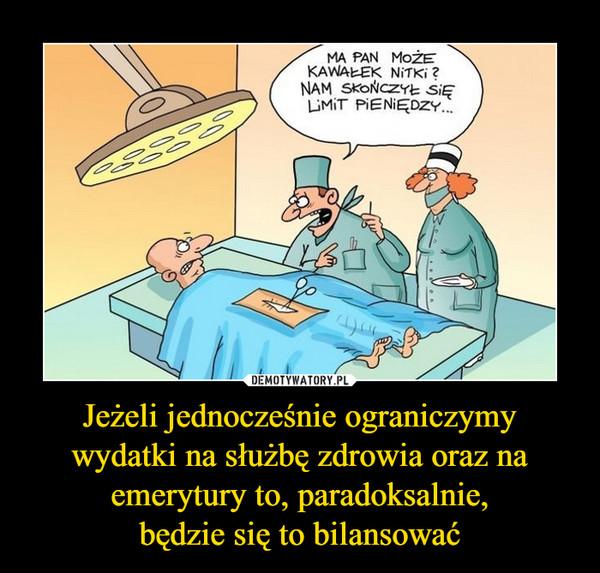 Jeżeli jednocześnie ograniczymy wydatki na służbę zdrowia oraz na emerytury to, paradoksalnie,będzie się to bilansować –  MA PAN MOŻE KAWAŁEK NITKI?NAM SIĘ SKOŃCZYŁ LIMIT PIENIĘDZY...