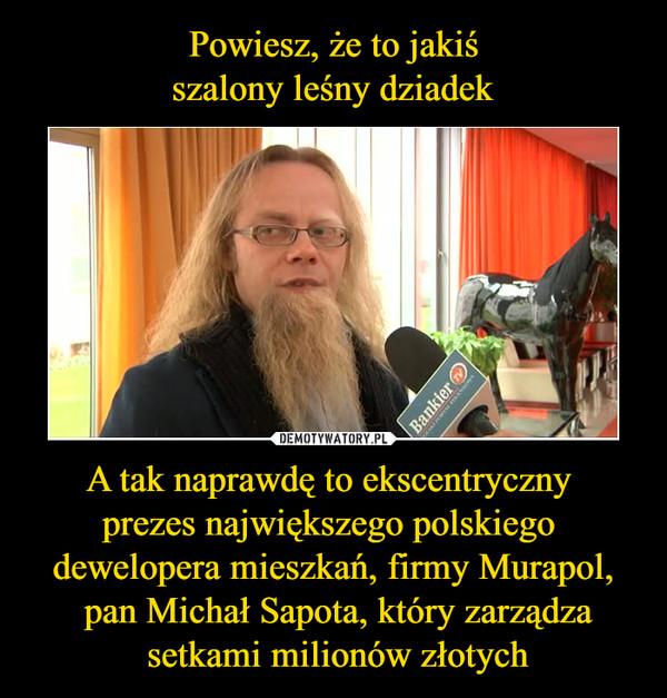 A tak naprawdę to ekscentryczny prezes największego polskiego dewelopera mieszkań, firmy Murapol, pan Michał Sapota, który zarządza setkami milionów złotych –