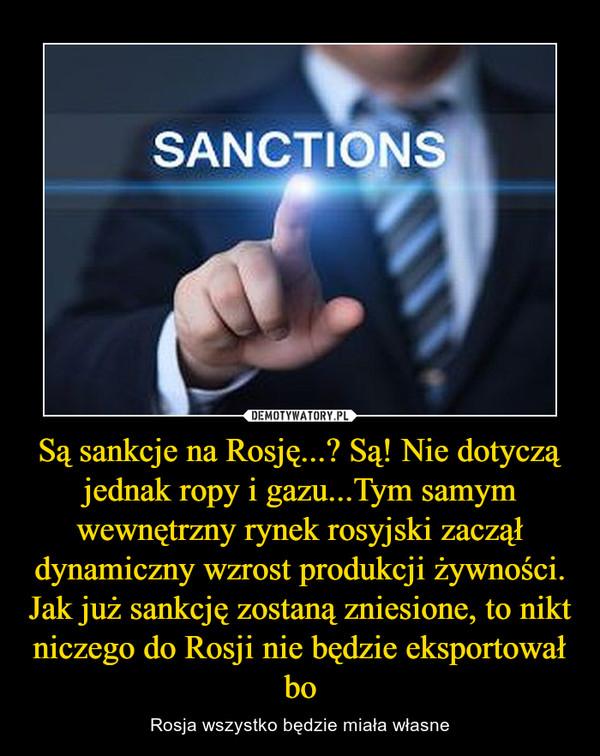 Są sankcje na Rosję...? Są! Nie dotyczą jednak ropy i gazu...Tym samym wewnętrzny rynek rosyjski zaczął dynamiczny wzrost produkcji żywności. Jak już sankcję zostaną zniesione, to nikt niczego do Rosji nie będzie eksportował bo – Rosja wszystko będzie miała własne