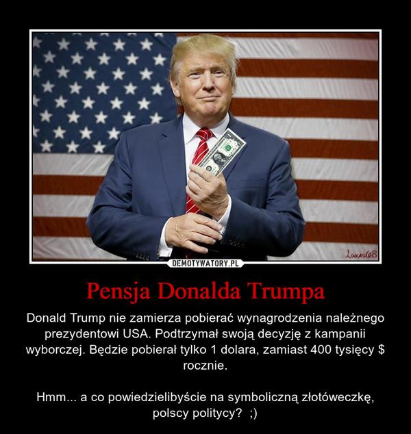 Pensja Donalda Trumpa – Donald Trump nie zamierza pobierać wynagrodzenia należnego prezydentowi USA. Podtrzymał swoją decyzję z kampanii wyborczej. Będzie pobierał tylko 1 dolara, zamiast 400 tysięcy $ rocznie.Hmm... a co powiedzielibyście na symboliczną złotóweczkę, polscy politycy?  ;)