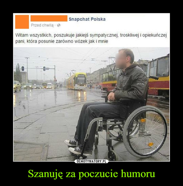 Szanuję za poczucie humoru –  Witam wszystkich, poszukuje jakiejś sympatycznej, troskliwej i opiekuńczejpani która posunie zarówno wózek jak i mnie