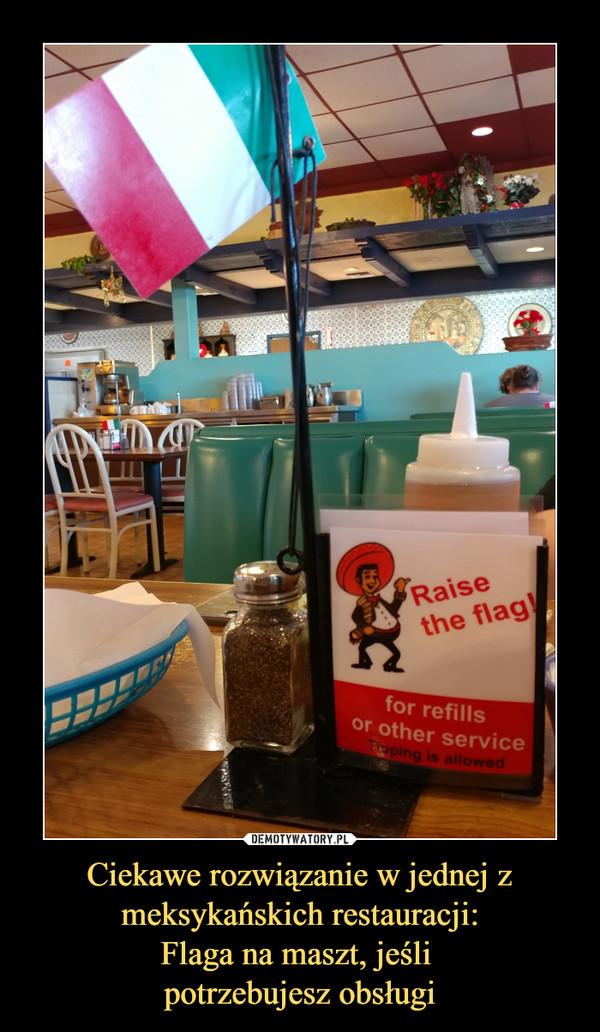 Ciekawe rozwiązanie w jednej z meksykańskich restauracji:Flaga na maszt, jeśli potrzebujesz obsługi –