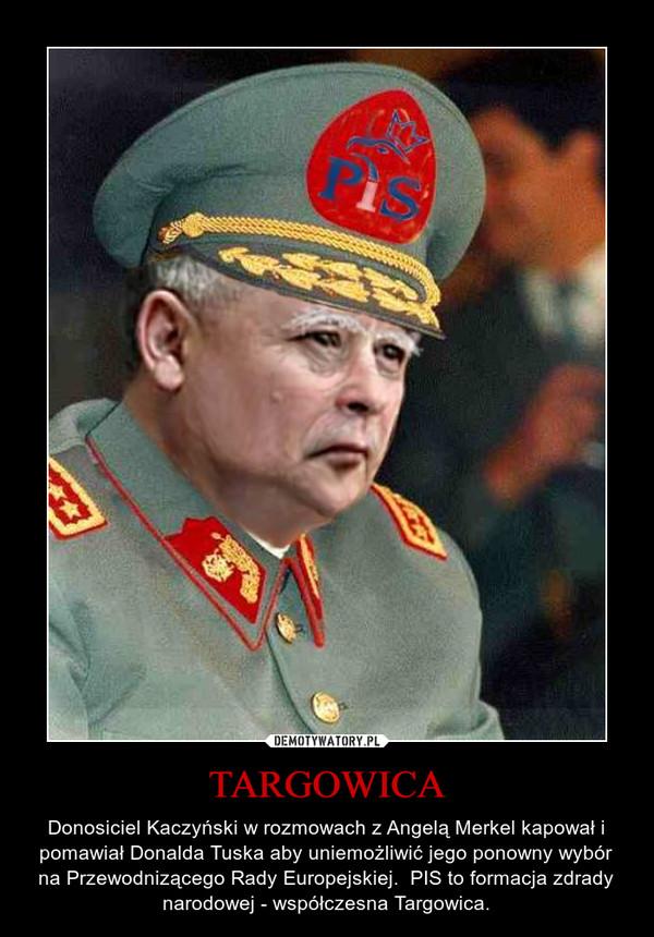 TARGOWICA – Donosiciel Kaczyński w rozmowach z Angelą Merkel kapował i pomawiał Donalda Tuska aby uniemożliwić jego ponowny wybór na Przewodnizącego Rady Europejskiej.  PIS to formacja zdrady narodowej - współczesna Targowica.