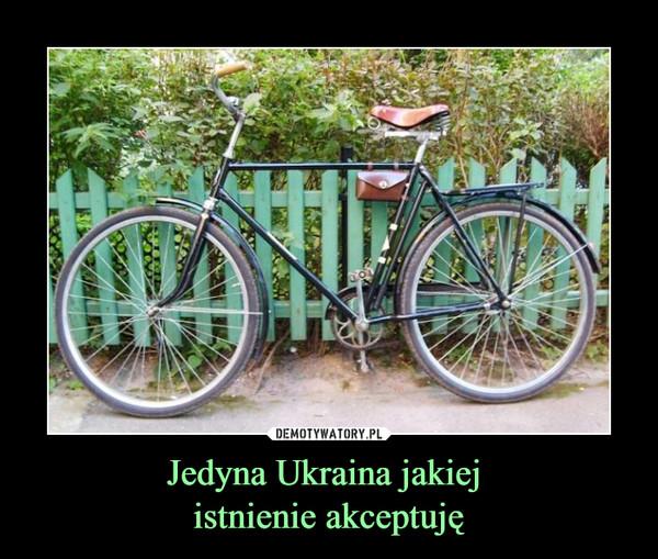 Jedyna Ukraina jakiej istnienie akceptuję –