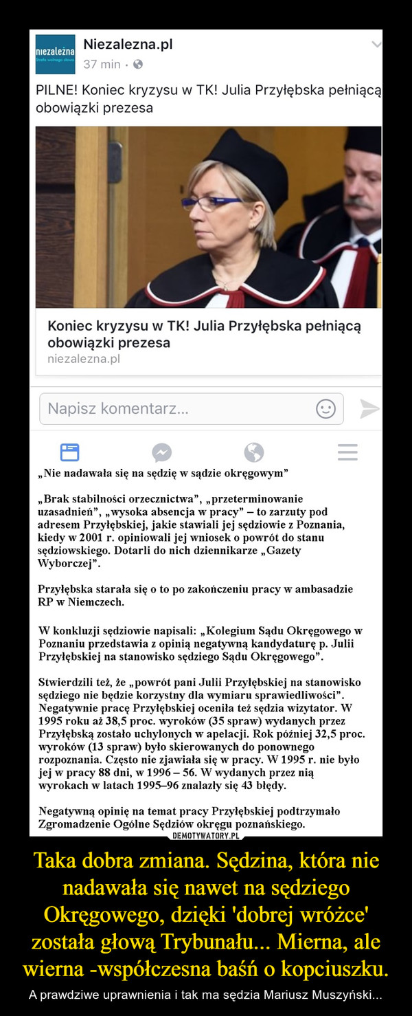 Taka dobra zmiana. Sędzina, która nie nadawała się nawet na sędziego Okręgowego, dzięki 'dobrej wróżce' została głową Trybunału... Mierna, ale wierna -współczesna baśń o kopciuszku. – A prawdziwe uprawnienia i tak ma sędzia Mariusz Muszyński...