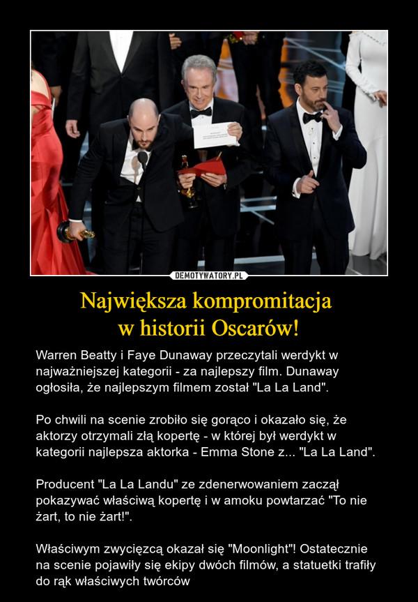 """Największa kompromitacja w historii Oscarów! – Warren Beatty i Faye Dunaway przeczytali werdykt w najważniejszej kategorii - za najlepszy film. Dunaway ogłosiła, że najlepszym filmem został """"La La Land"""". Po chwili na scenie zrobiło się gorąco i okazało się, że aktorzy otrzymali złą kopertę - w której był werdykt w kategorii najlepsza aktorka - Emma Stone z... """"La La Land"""". Producent """"La La Landu"""" ze zdenerwowaniem zaczął pokazywać właściwą kopertę i w amoku powtarzać """"To nie żart, to nie żart!"""".Właściwym zwycięzcą okazał się """"Moonlight""""! Ostatecznie na scenie pojawiły się ekipy dwóch filmów, a statuetki trafiły do rąk właściwych twórców"""