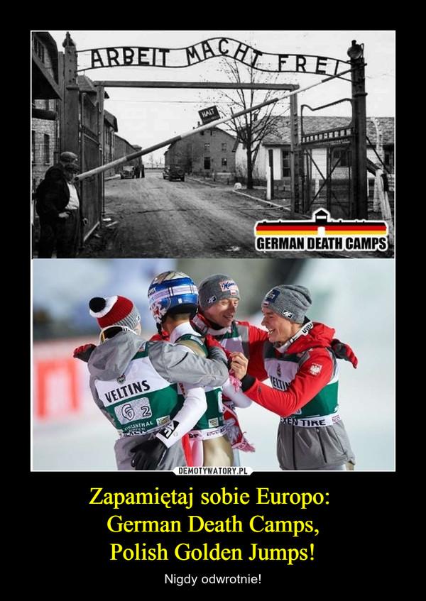 Zapamiętaj sobie Europo: German Death Camps,Polish Golden Jumps! – Nigdy odwrotnie!