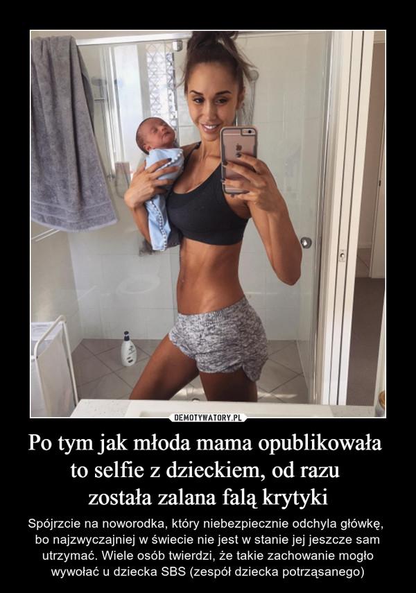 Po tym jak młoda mama opublikowała to selfie z dzieckiem, od razu została zalana falą krytyki – Spójrzcie na noworodka, który niebezpiecznie odchyla główkę, bo najzwyczajniej w świecie nie jest w stanie jej jeszcze sam utrzymać. Wiele osób twierdzi, że takie zachowanie mogło wywołać u dziecka SBS (zespół dziecka potrząsanego)