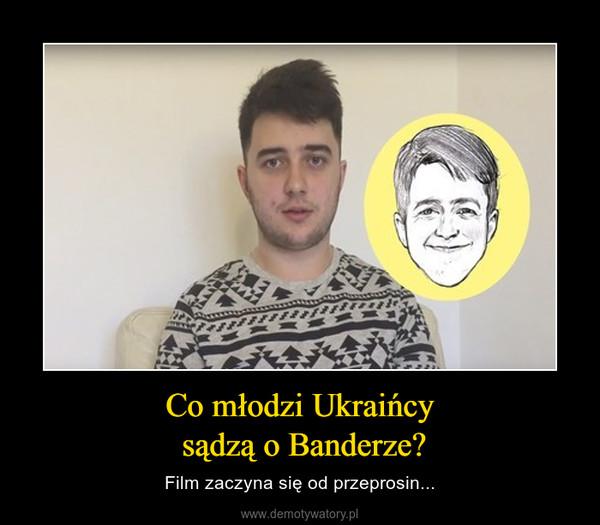 Co młodzi Ukraińcy sądzą o Banderze? – Film zaczyna się od przeprosin...
