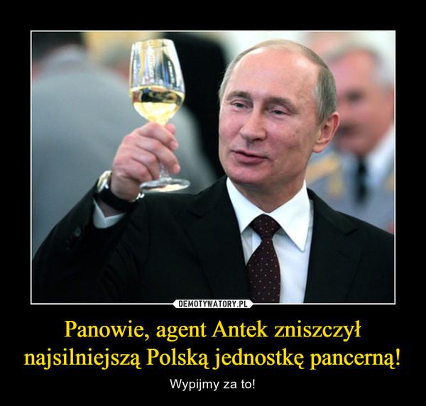 Panowie, agent Antek zniszczył najsilniejszą Polską jednostkę pancerną! – Wypijmy za to!