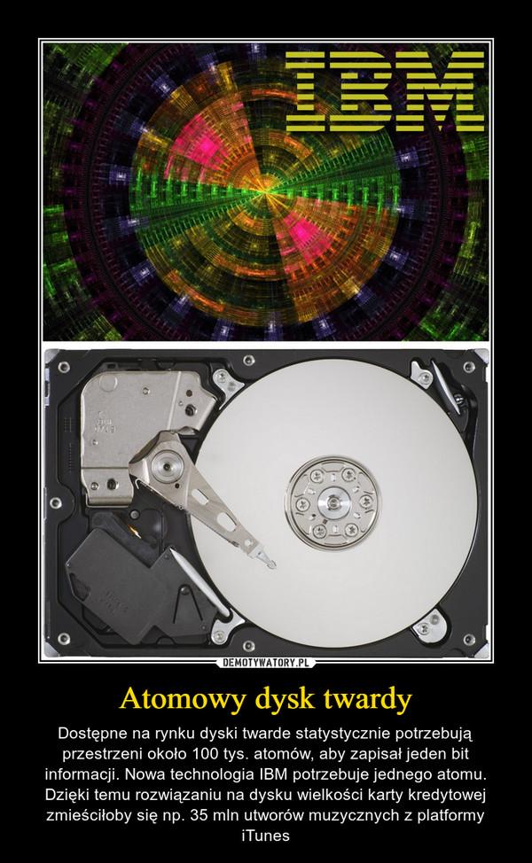 Atomowy dysk twardy – Dostępne na rynku dyski twarde statystycznie potrzebują przestrzeni około 100 tys. atomów, aby zapisał jeden bit informacji. Nowa technologia IBM potrzebuje jednego atomu. Dzięki temu rozwiązaniu na dysku wielkości karty kredytowej zmieściłoby się np. 35 mln utworów muzycznych z platformy iTunes