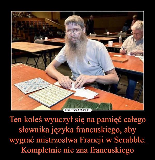 Ten koleś wyuczył się na pamięć całego słownika języka francuskiego, aby wygrać mistrzostwa Francji w Scrabble. Kompletnie nie zna francuskiego –