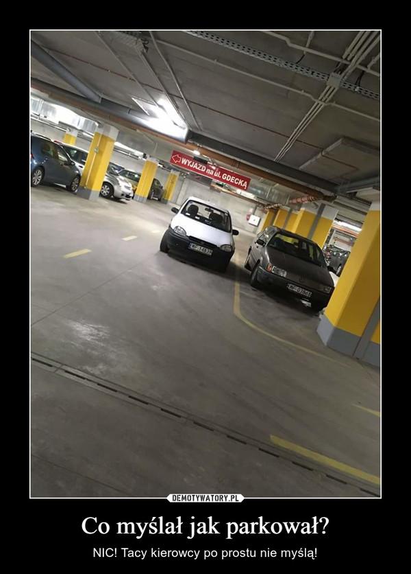 Co myślał jak parkował? – NIC! Tacy kierowcy po prostu nie myślą!