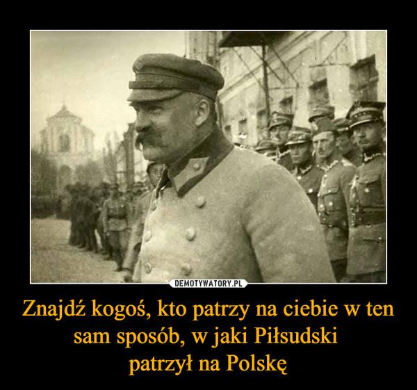 Znajdź kogoś, kto patrzy na ciebie w ten sam sposób, w jaki Piłsudski patrzył na Polskę –
