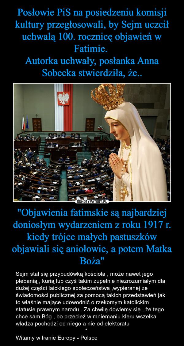 """""""Objawienia fatimskie są najbardziej doniosłym wydarzeniem z roku 1917 r. kiedy trójce małych pastuszków objawiali się aniołowie, a potem Matka Boża"""" – Sejm stał się przybudówką kościoła , może nawet jego plebanią , kurią lub czyś takim zupełnie niezrozumiałym dla dużej części laickiego społeczeństwa ,wypieranej ze świadomości publicznej za pomocą takich przedstawień jak to właśnie mające udowodnić o rzekomym katolickim statusie prawnym narodu . Za chwilę dowiemy się , że tego chce sam Bóg , bo przecież w mniemaniu kleru wszelka władza pochodzi od niego a nie od elektoratu                                            *Witamy w Iranie Europy - Polsce"""