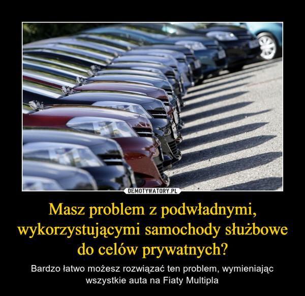 Masz problem z podwładnymi, wykorzystującymi samochody służbowe do celów prywatnych? – Bardzo łatwo możesz rozwiązać ten problem, wymieniającwszystkie auta na Fiaty Multipla