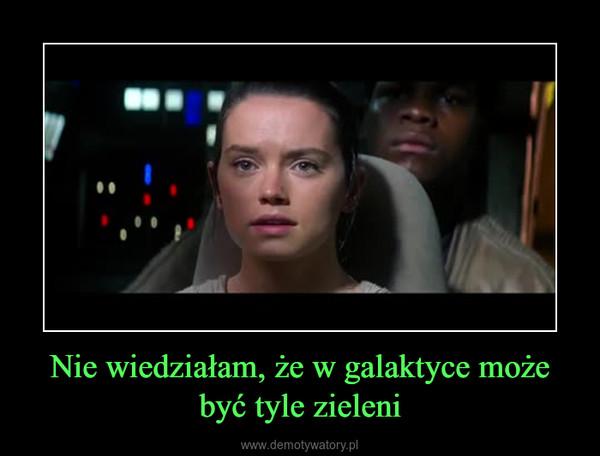 Nie wiedziałam, że w galaktyce może być tyle zieleni –