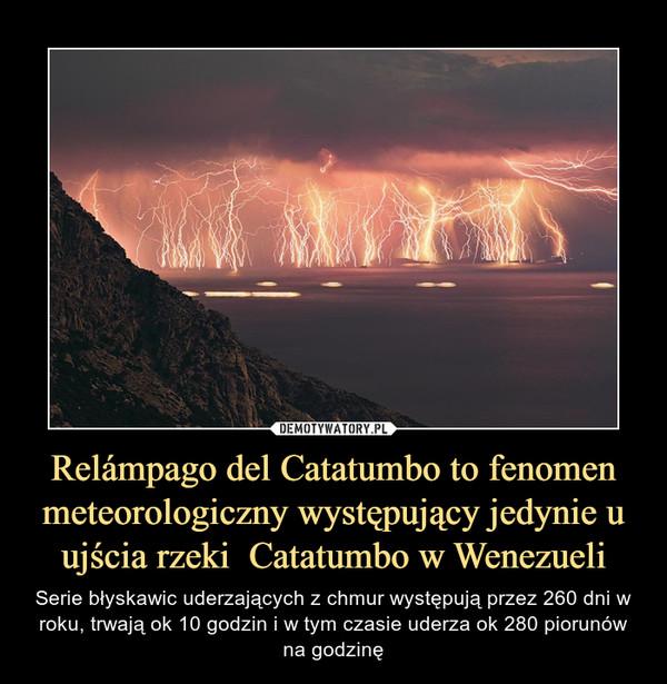Relámpago del Catatumbo to fenomen meteorologiczny występujący jedynie u ujścia rzeki  Catatumbo w Wenezueli – Serie błyskawic uderzających z chmur występują przez 260 dni w roku, trwają ok 10 godzin i w tym czasie uderza ok 280 piorunów na godzinę