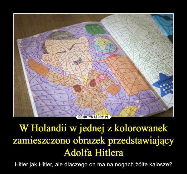 W Holandii w jednej z kolorowanek zamieszczono obrazek przedstawiający Adolfa Hitlera – Hitler jak Hitler, ale dlaczego on ma na nogach żółte kalosze?