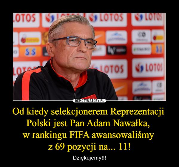 Od kiedy selekcjonerem Reprezentacji Polski jest Pan Adam Nawałka, w rankingu FIFA awansowaliśmy z 69 pozycji na... 11! – Dziękujemy!!!