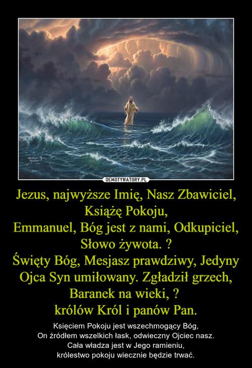 Jezus, najwyższe Imię, Nasz Zbawiciel, Książę Pokoju, Emmanuel, Bóg jest z nami, Odkupiciel, Słowo żywota.  Święty Bóg, Mesjasz prawdziwy, Jedyny Ojca Syn umiłowany. Zgładził grzech, Baranek na wieki,   królów Król i panów Pan.