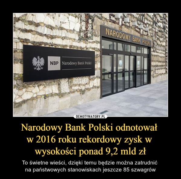 Narodowy Bank Polski odnotował w 2016 roku rekordowy zysk w wysokości ponad 9,2 mld zł – To świetne wieści, dzięki temu będzie można zatrudnić na państwowych stanowiskach jeszcze 85 szwagrów