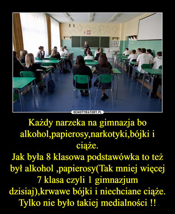 Każdy narzeka na gimnazja bo alkohol,papierosy,narkotyki,bójki i ciąże.Jak była 8 klasowa podstawówka to też był alkohol ,papierosy(Tak mniej więcej 7 klasa czyli 1 gimnazjum dzisiaj),krwawe bójki i niechciane ciąże.Tylko nie było takiej medialności !! –