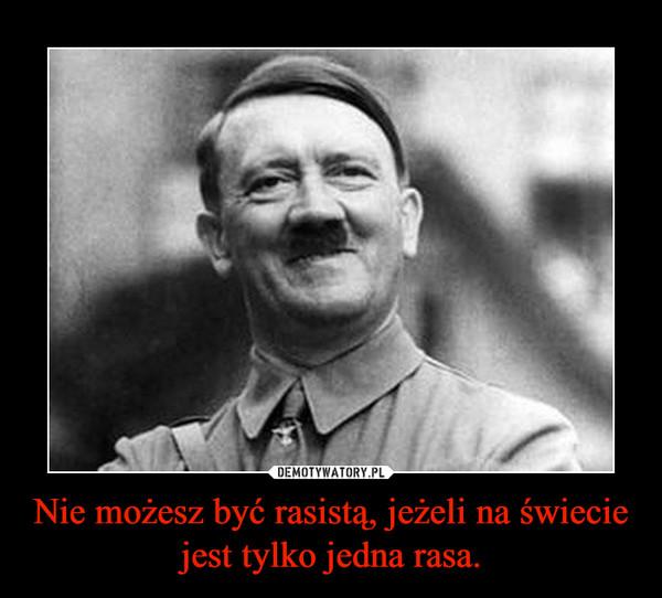 Nie możesz być rasistą, jeżeli na świecie jest tylko jedna rasa. –