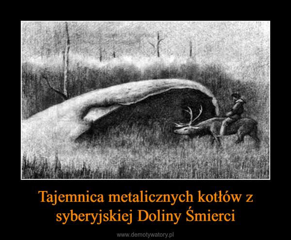 Tajemnica metalicznych kotłów z syberyjskiej Doliny Śmierci –