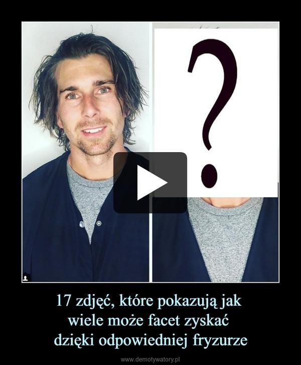 17 zdjęć, które pokazują jak wiele może facet zyskać dzięki odpowiedniej fryzurze –