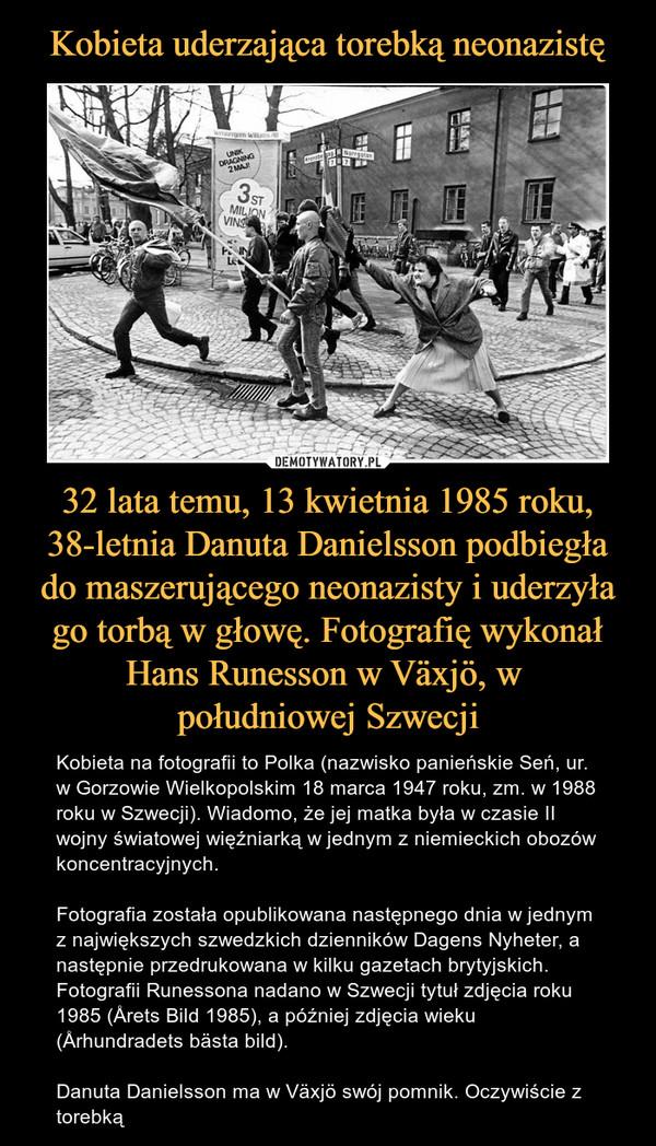 32 lata temu, 13 kwietnia 1985 roku, 38-letnia Danuta Danielsson podbiegła do maszerującego neonazisty i uderzyła go torbą w głowę. Fotografię wykonał Hans Runesson w Växjö, w południowej Szwecji – Kobieta na fotografii to Polka (nazwisko panieńskie Seń, ur. w Gorzowie Wielkopolskim 18 marca 1947 roku, zm. w 1988 roku w Szwecji). Wiadomo, że jej matka była w czasie II wojny światowej więźniarką w jednym z niemieckich obozów koncentracyjnych.Fotografia została opublikowana następnego dnia w jednym z największych szwedzkich dzienników Dagens Nyheter, a następnie przedrukowana w kilku gazetach brytyjskich. Fotografii Runessona nadano w Szwecji tytuł zdjęcia roku 1985 (Årets Bild 1985), a później zdjęcia wieku (Århundradets bästa bild).Danuta Danielsson ma w Växjö swój pomnik. Oczywiście z torebką