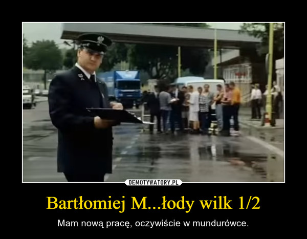 Bartłomiej M...łody wilk 1/2 – Mam nową pracę, oczywiście w mundurówce.