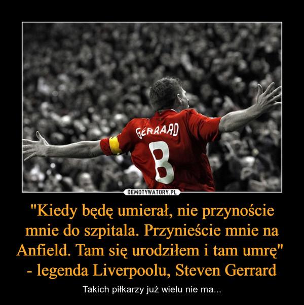 """""""Kiedy będę umierał, nie przynoście mnie do szpitala. Przynieście mnie na Anfield. Tam się urodziłem i tam umrę"""" - legenda Liverpoolu, Steven Gerrard – Takich piłkarzy już wielu nie ma..."""