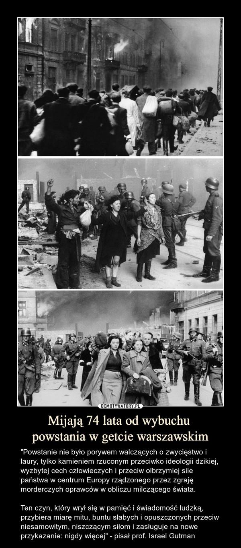 """Mijają 74 lata od wybuchu powstania w getcie warszawskim – """"Powstanie nie było porywem walczących o zwycięstwo i laury, tylko kamieniem rzuconym przeciwko ideologii dzikiej, wyzbytej cech człowieczych i przeciw olbrzymiej sile państwa w centrum Europy rządzonego przez zgraję morderczych oprawców w obliczu milczącego świata. Ten czyn, który wrył się w pamięć i świadomość ludzką, przybiera miarę mitu, buntu słabych i opuszczonych przeciw niesamowitym, niszczącym siłom i zasługuje na nowe przykazanie: nigdy więcej"""" - pisał prof. Israel Gutman"""