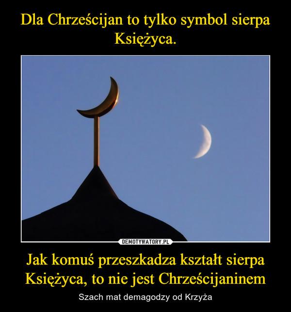 Jak komuś przeszkadza kształt sierpa Księżyca, to nie jest Chrześcijaninem – Szach mat demagodzy od Krzyża