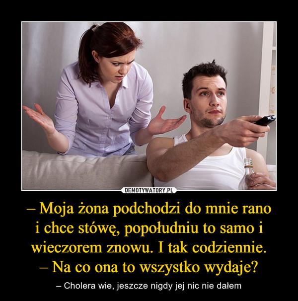 – Moja żona podchodzi do mnie ranoi chce stówę, popołudniu to samo i wieczorem znowu. I tak codziennie.– Na co ona to wszystko wydaje? – – Cholera wie, jeszcze nigdy jej nic nie dałem