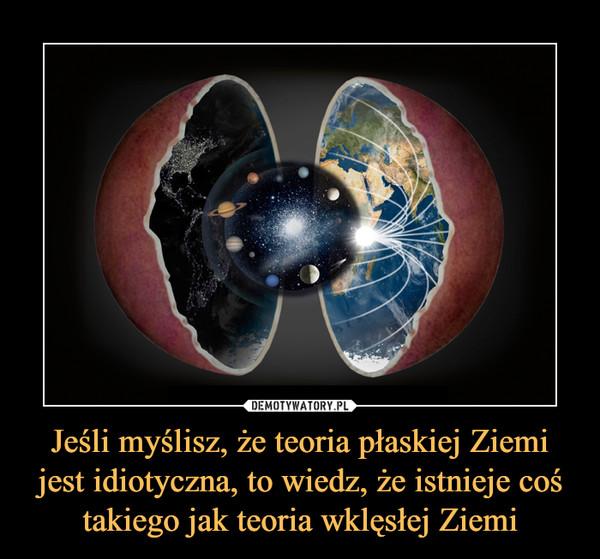 Jeśli myślisz, że teoria płaskiej Ziemi jest idiotyczna, to wiedz, że istnieje coś takiego jak teoria wklęsłej Ziemi –