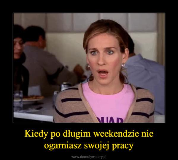 Kiedy po długim weekendzie nie ogarniasz swojej pracy –