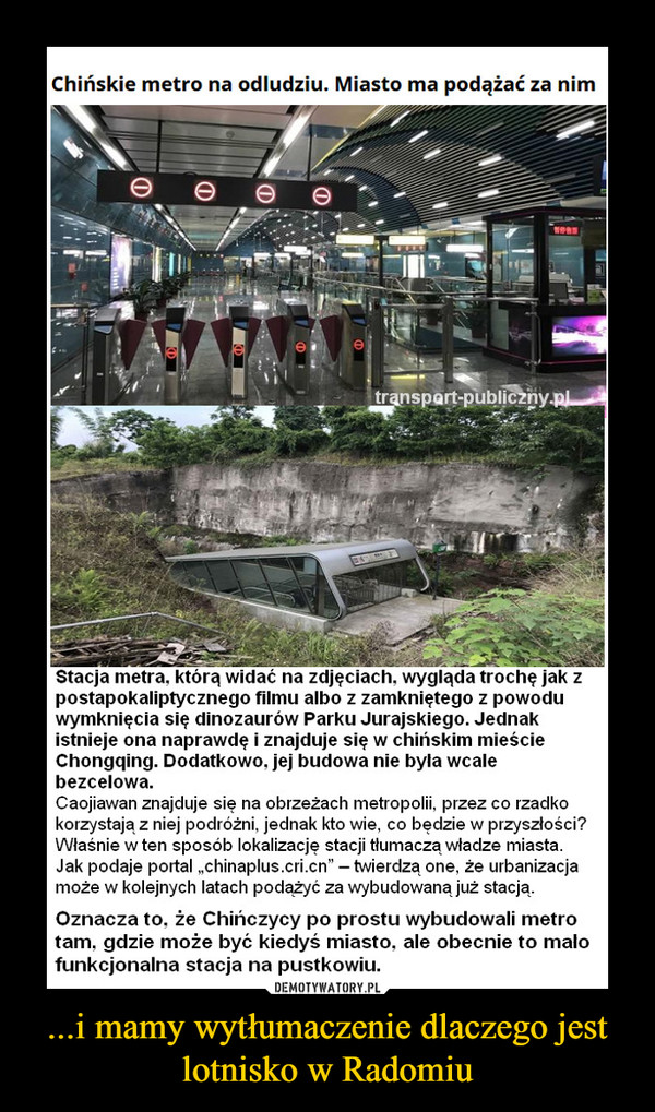 """...i mamy wytłumaczenie dlaczego jest lotnisko w Radomiu –  Stacja metra, którą widać na zdjęciach, wygląda trochę jak zpostapokaliptycznego filmu albo z zamkniętego z powoduwymknięcia się dinozaurów Parku Jurajskiego. Jednakistnieje ona naprawdę i znajduje się w chińskim mieścieChongqing. Dodatkowo, jej budowa nie była wcalebezcelowa.Caojiawan znajduje się na obrzeżach metropolii, przez co rzadkokorzystają z niej podróżni, jednak kto wie, co będzie w przyszłości?Właśnie w ten sposób lokalizację stacji tłumaczą władze miasta.Jak podaje portal """"chinaplus.cri.cn"""" - twierdzą one, że urbanizacjamoże w kolejnych latach podążyć za wybudowaną już stacją.Oznacza to, że Chińczycy po prostu wybudowali metrotam. gdzie może być kiedyś miasto, ale obecnie to małofunkcjonalna stacja na pustkowiu."""