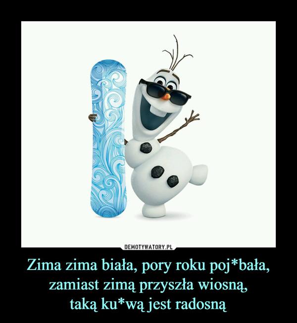 Zima zima biała, pory roku poj*bała,zamiast zimą przyszła wiosną,taką ku*wą jest radosną –