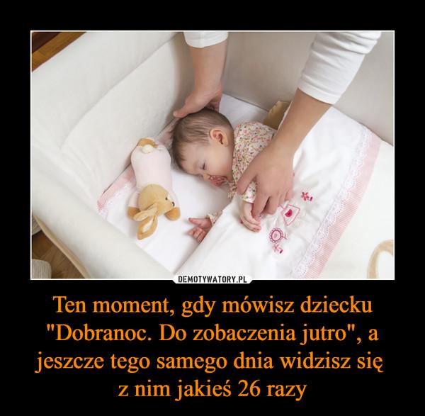 """Ten moment, gdy mówisz dziecku """"Dobranoc. Do zobaczenia jutro"""", a jeszcze tego samego dnia widzisz się z nim jakieś 26 razy –"""