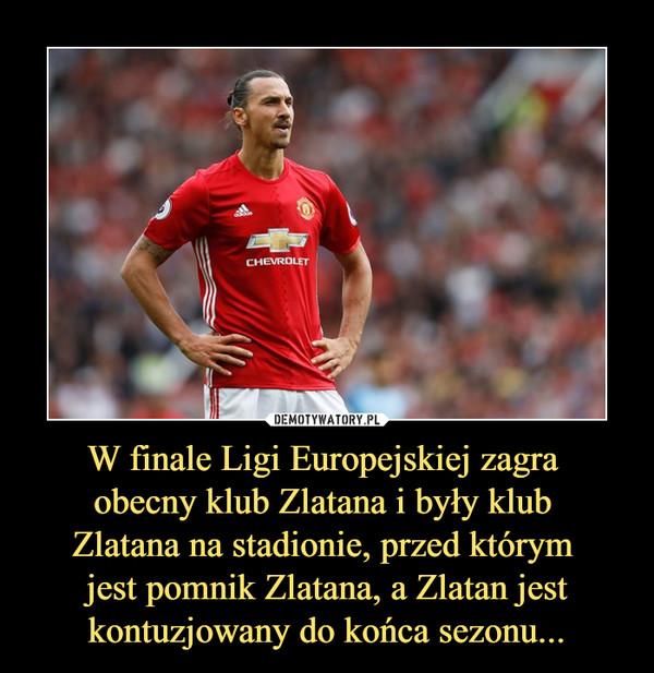 W finale Ligi Europejskiej zagra obecny klub Zlatana i były klub Zlatana na stadionie, przed którym jest pomnik Zlatana, a Zlatan jest kontuzjowany do końca sezonu... –