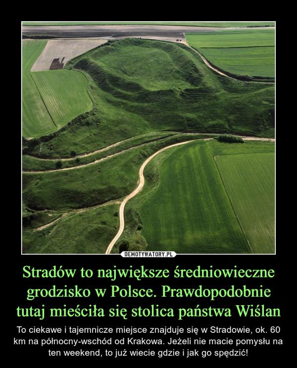 Stradów to największe średniowieczne grodzisko w Polsce. Prawdopodobnie tutaj mieściła się stolica państwa Wiślan – To ciekawe i tajemnicze miejsce znajduje się w Stradowie, ok. 60 km na północny-wschód od Krakowa. Jeżeli nie macie pomysłu na ten weekend, to już wiecie gdzie i jak go spędzić!